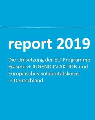 report 2019 - Die Umsetzung der EU-Programme Erasmus+ JUGEND IN AKTION und Europäisches Solidaritätskorps in Deutschland